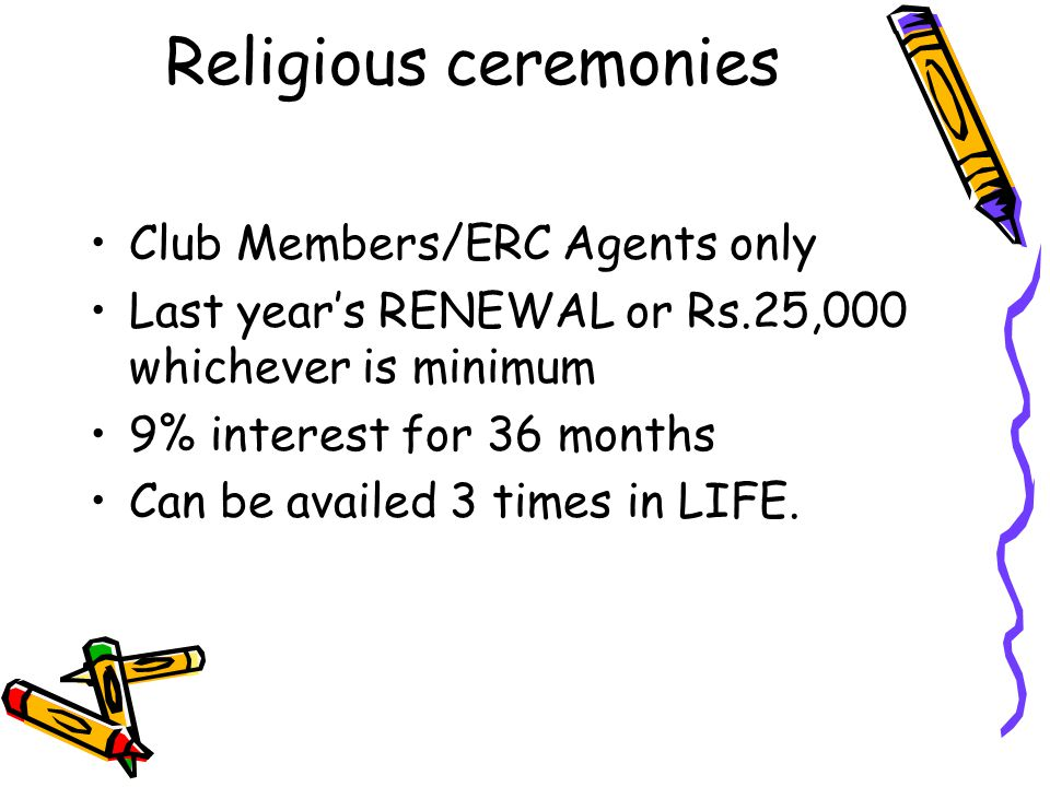 Religious ceremonies Club Members/ERC Agents only Last year's RENEWAL or Rs.25,000 whichever is minimum 9% interest for 36 months Can be availed 3 tim