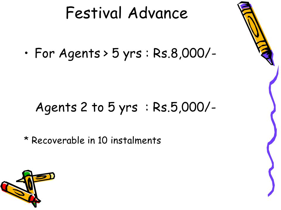 Festival Advance For Agents > 5 yrs : Rs.8,000/- Agents 2 to 5 yrs : Rs.5,000/- * Recoverable in 10 instalments