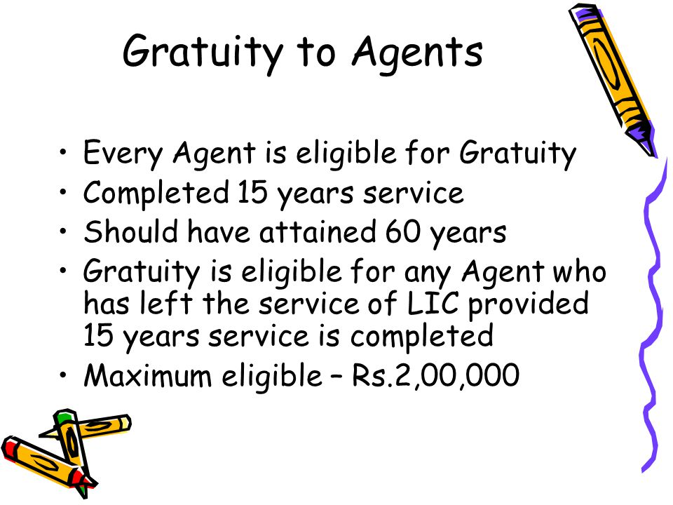 Gratuity to Agents Every Agent is eligible for Gratuity Completed 15 years service Should have attained 60 years Gratuity is eligible for any Agent wh