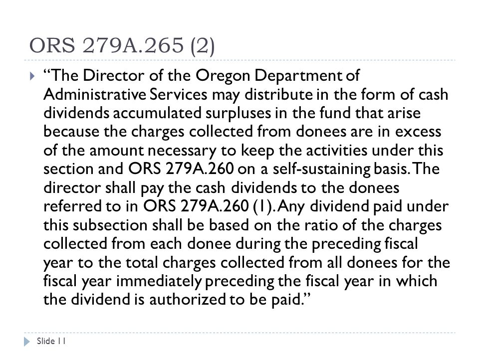 ORS 279A.265 (2) Slide 11  The Director of the Oregon Department of Administrative Services may distribute in the form of cash dividends accumulated surpluses in the fund that arise because the charges collected from donees are in excess of the amount necessary to keep the activities under this section and ORS 279A.260 on a self-sustaining basis.