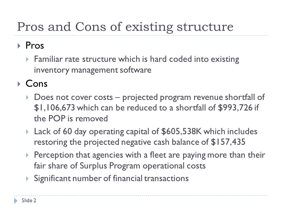 Pros and Cons of existing structure  Pros  Familiar rate structure which is hard coded into existing inventory management software  Cons  Does not cover costs – projected program revenue shortfall of $1,106,673 which can be reduced to a shortfall of $993,726 if the POP is removed  Lack of 60 day operating capital of $605,538K which includes restoring the projected negative cash balance of $157,435  Perception that agencies with a fleet are paying more than their fair share of Surplus Program operational costs  Significant number of financial transactions Slide 2
