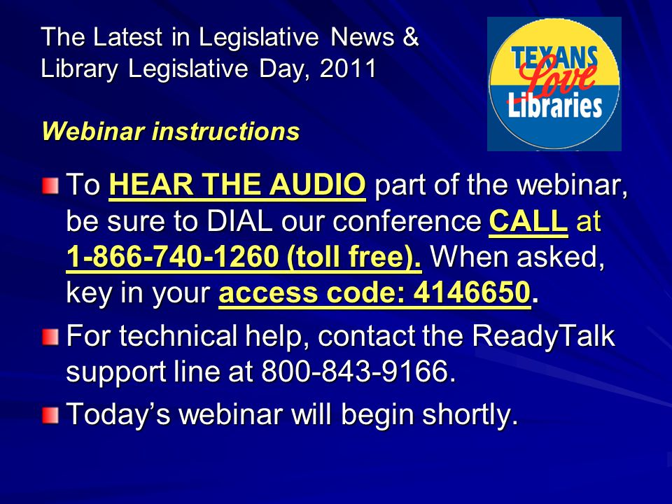 The Latest in Legislative News & Library Legislative Day, 2011 Webinar instructions To HEAR THE AUDIO part of the webinar, be sure to DIAL our conference CALL at 1-866-740-1260 (toll free).