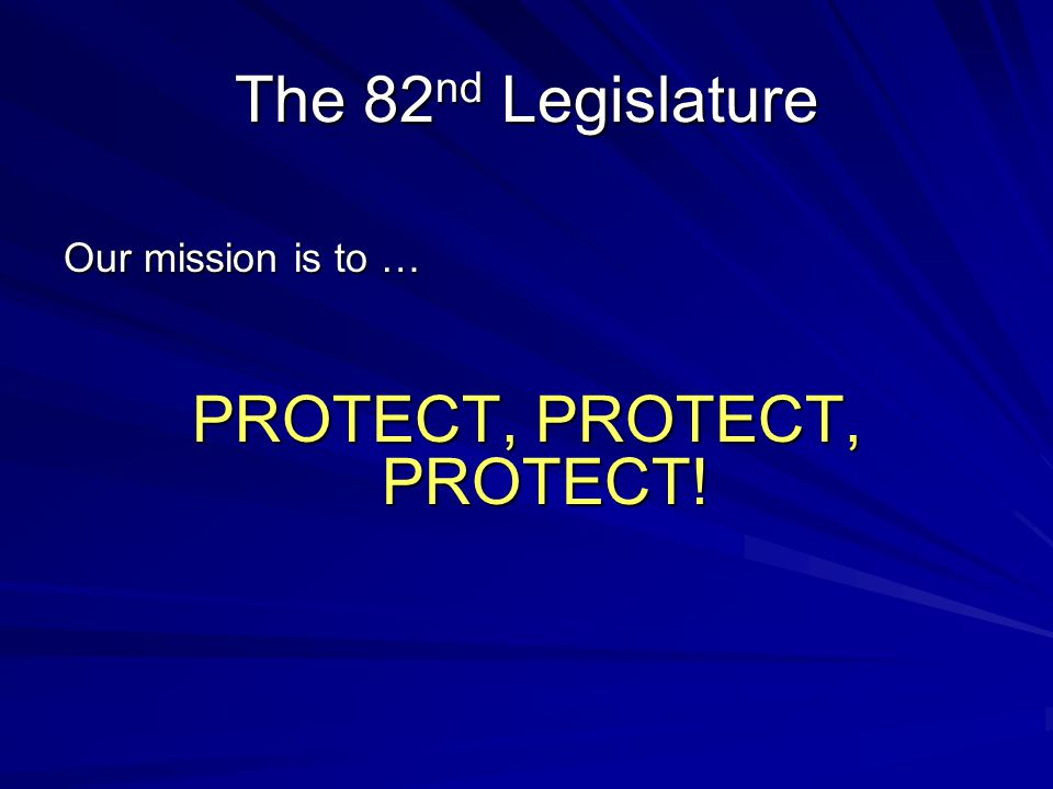 The 82 nd Legislature Our mission is to … PROTECT, PROTECT, PROTECT!