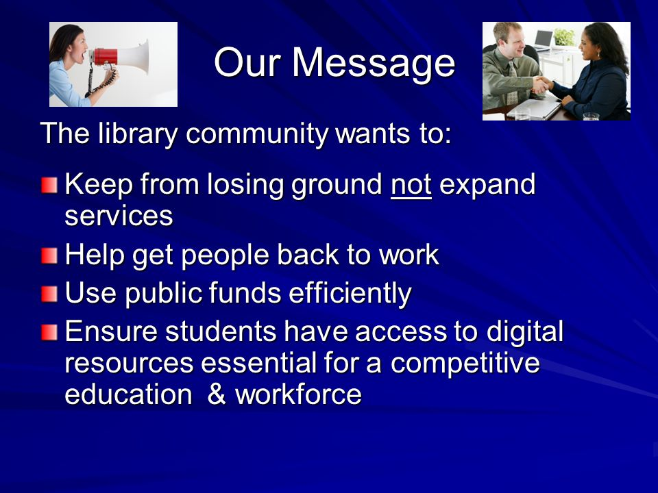Our Message Our Message The library community wants to: Keep from losing ground not expand services Help get people back to work Use public funds effi