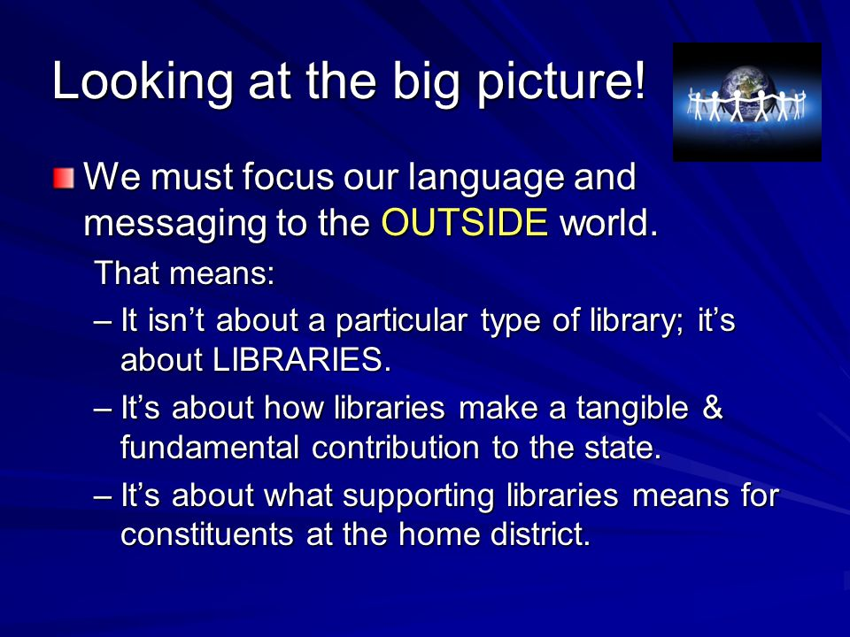 Looking at the big picture! We must focus our language and messaging to the OUTSIDE world. That means: –It isn't about a particular type of library; i