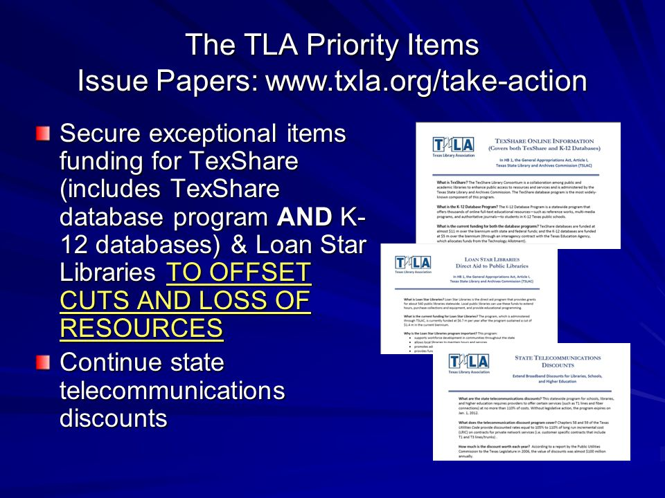 The TLA Priority Items Issue Papers: www.txla.org/take-action Secure exceptional items funding for TexShare (includes TexShare database program AND K- 12 databases) & Loan Star Libraries TO OFFSET CUTS AND LOSS OF RESOURCES Continue state telecommunications discounts