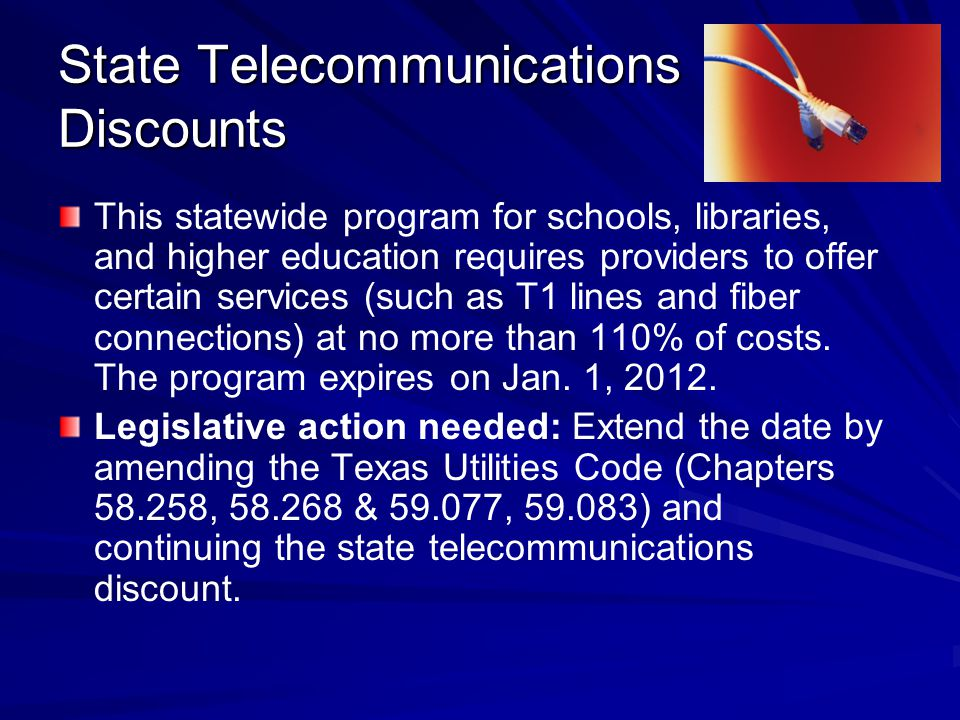 State Telecommunications Discounts This statewide program for schools, libraries, and higher education requires providers to offer certain services (such as T1 lines and fiber connections) at no more than 110% of costs.