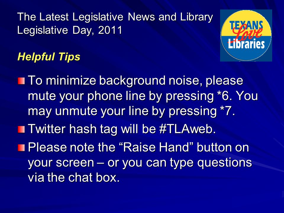 The Latest Legislative News and Library Legislative Day, 2011 Helpful Tips To minimize background noise, please mute your phone line by pressing *6. Y