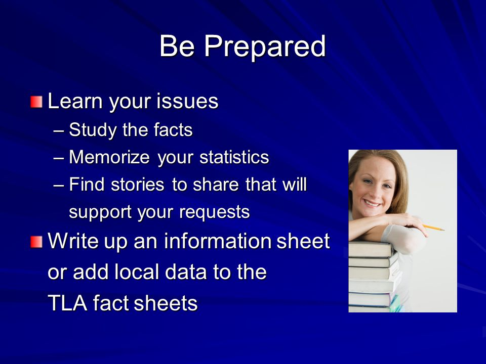 Be Prepared Learn your issues –Study the facts –Memorize your statistics –Find stories to share that will support your requests Write up an information sheet or add local data to the TLA fact sheets