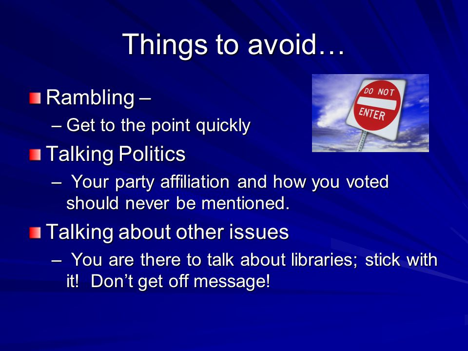 Things to avoid… Rambling – –Get to the point quickly Talking Politics – Your party affiliation and how you voted should never be mentioned. Talking a