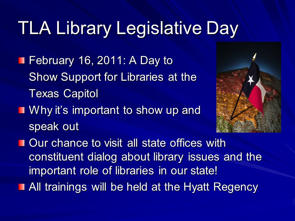 TLA Library Legislative Day February 16, 2011: A Day to Show Support for Libraries at the Texas Capitol Why it's important to show up and speak out Our chance to visit all state offices with constituent dialog about library issues and the important role of libraries in our state.