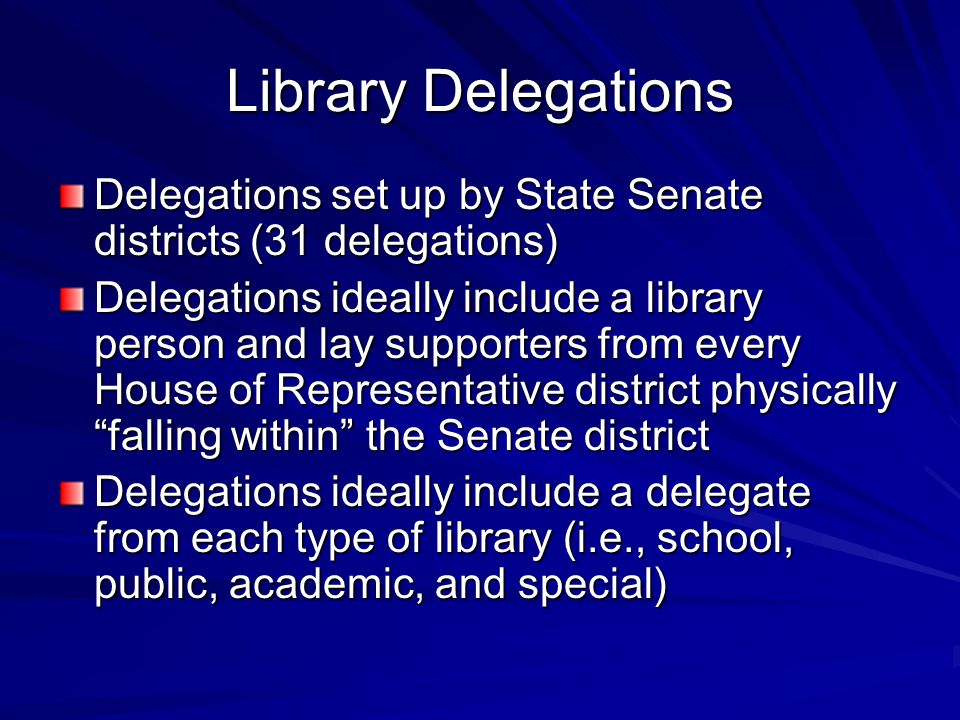 Library Delegations Delegations set up by State Senate districts (31 delegations) Delegations ideally include a library person and lay supporters from every House of Representative district physically falling within the Senate district Delegations ideally include a delegate from each type of library (i.e., school, public, academic, and special)