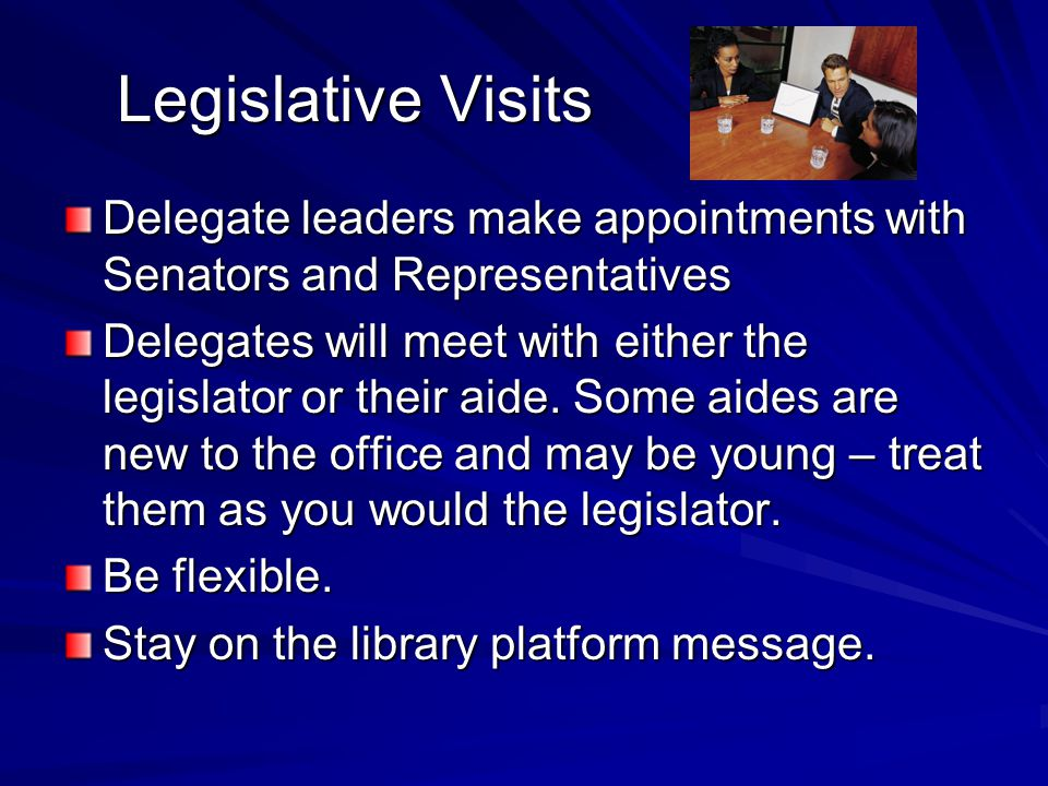 Legislative Visits Legislative Visits Delegate leaders make appointments with Senators and Representatives Delegates will meet with either the legislator or their aide.