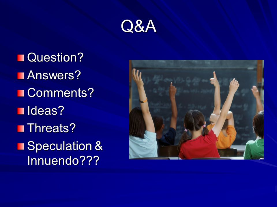 Q&A Question?Answers?Comments?Ideas?Threats? Speculation & Innuendo???