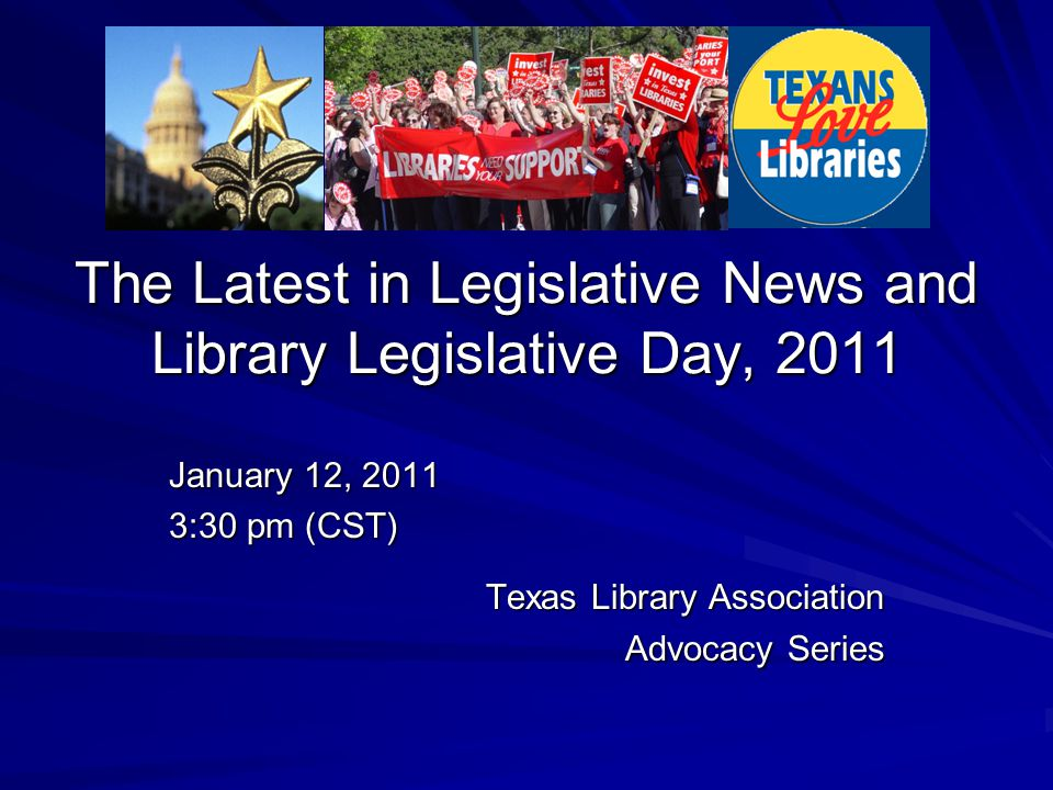The Latest in Legislative News and Library Legislative Day, 2011 January 12, 2011 3:30 pm (CST) Texas Library Association Advocacy Series