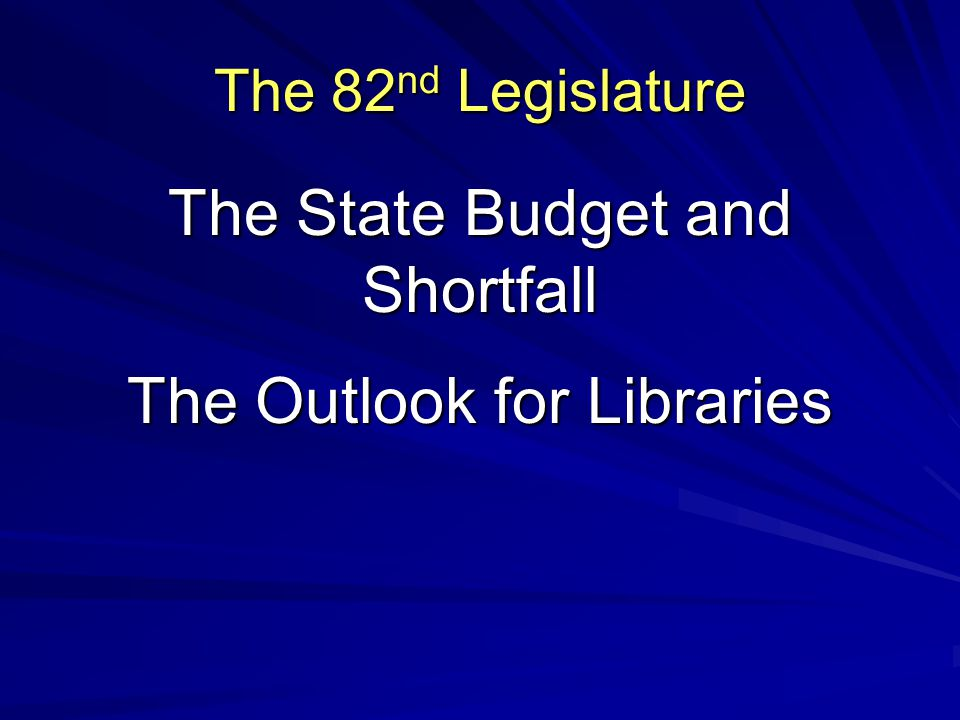 The 82 nd Legislature The State Budget and Shortfall The Outlook for Libraries