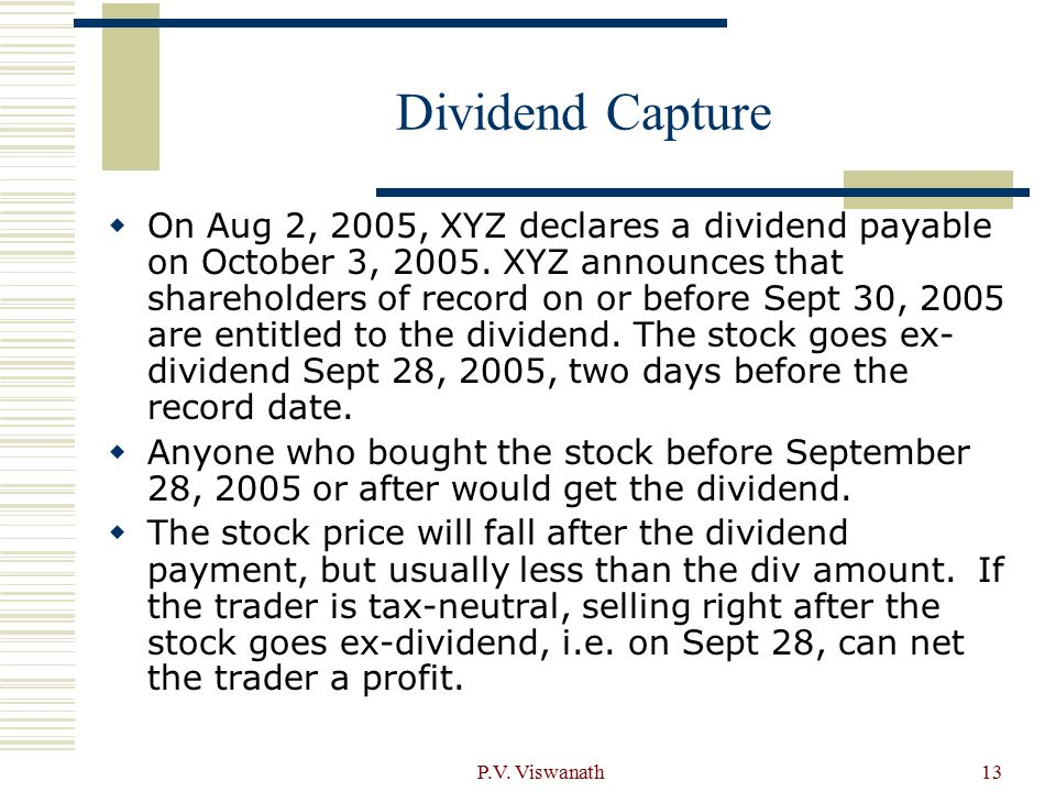 P.V. Viswanath13 Dividend Capture  On Aug 2, 2005, XYZ declares a dividend payable on October 3, 2005. XYZ announces that shareholders of record on o