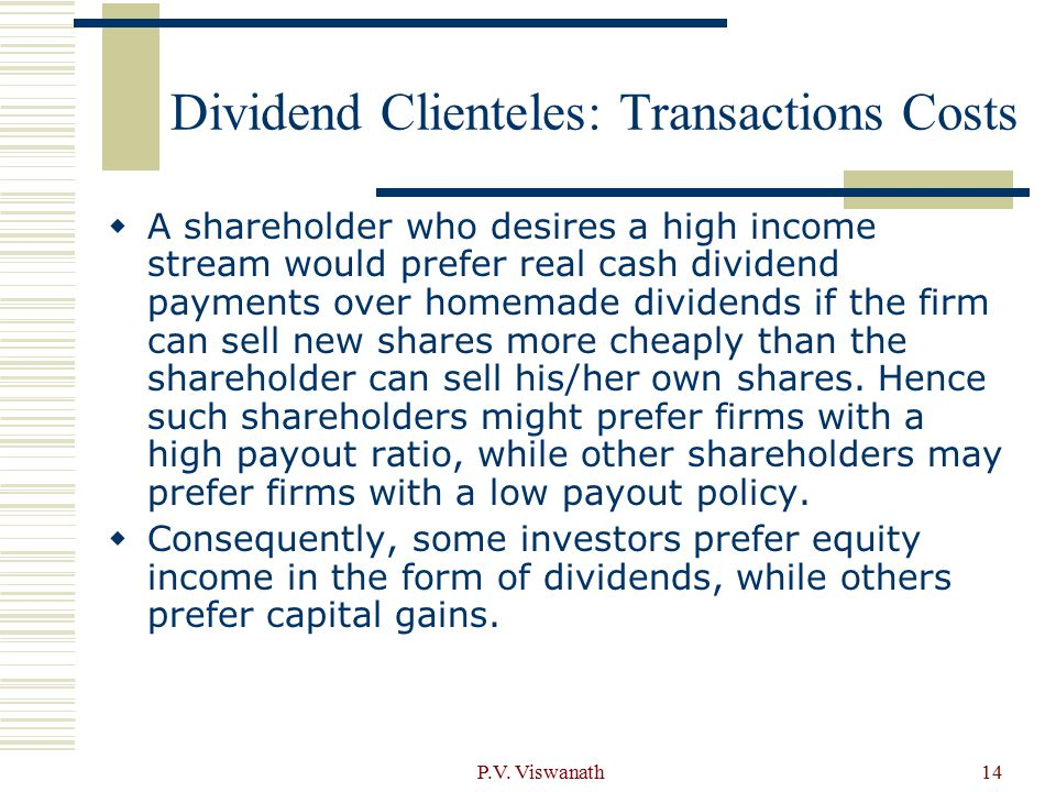 P.V. Viswanath14 Dividend Clienteles: Transactions Costs  A shareholder who desires a high income stream would prefer real cash dividend payments ove