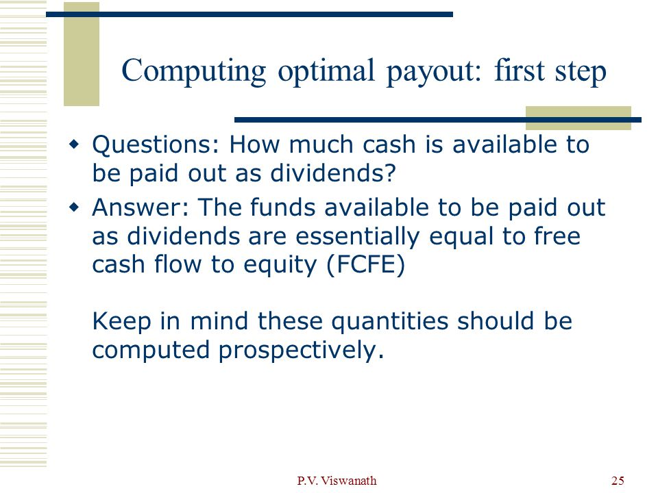 P.V. Viswanath25 Computing optimal payout: first step  Questions: How much cash is available to be paid out as dividends?  Answer: The funds availab