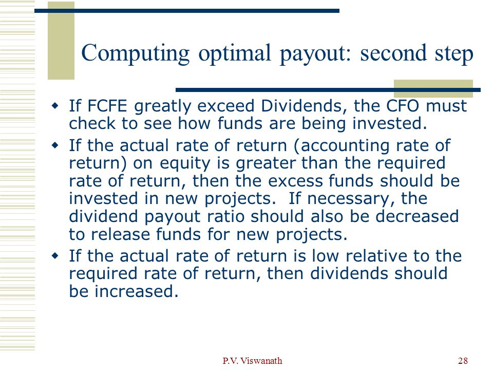 P.V. Viswanath28 Computing optimal payout: second step  If FCFE greatly exceed Dividends, the CFO must check to see how funds are being invested.  I