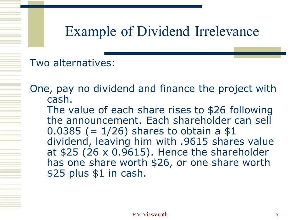 P.V. Viswanath5 Example of Dividend Irrelevance Two alternatives: One, pay no dividend and finance the project with cash. The value of each share rise