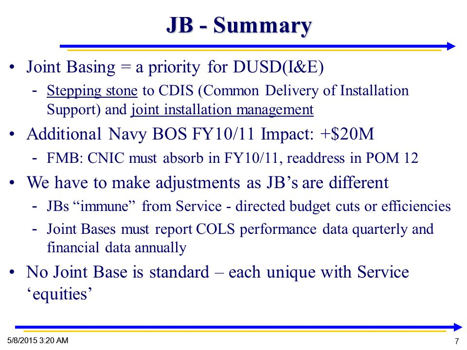 7 7 5/8/2015 3:22 AM 7 JB - Summary Joint Basing = a priority for DUSD(I&E) - Stepping stone to CDIS (Common Delivery of Installation Support) and joint installation management Additional Navy BOS FY10/11 Impact: +$20M - FMB: CNIC must absorb in FY10/11, readdress in POM 12 We have to make adjustments as JB's are different - JBs immune from Service - directed budget cuts or efficiencies - Joint Bases must report COLS performance data quarterly and financial data annually No Joint Base is standard – each unique with Service 'equities'