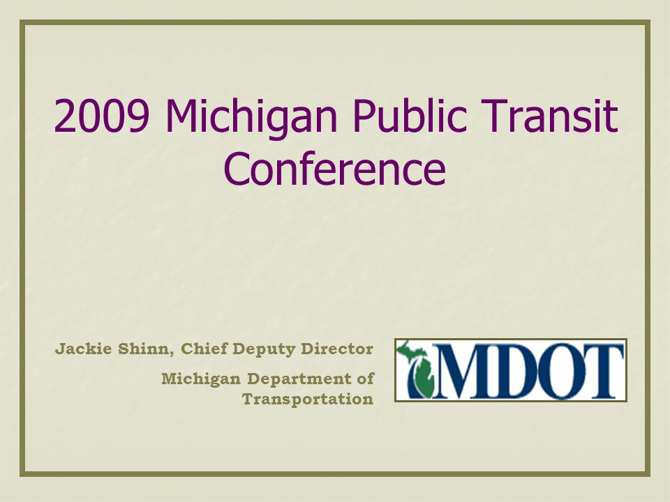 2009 Michigan Public Transit Conference Jackie Shinn, Chief Deputy Director Michigan Department of Transportation