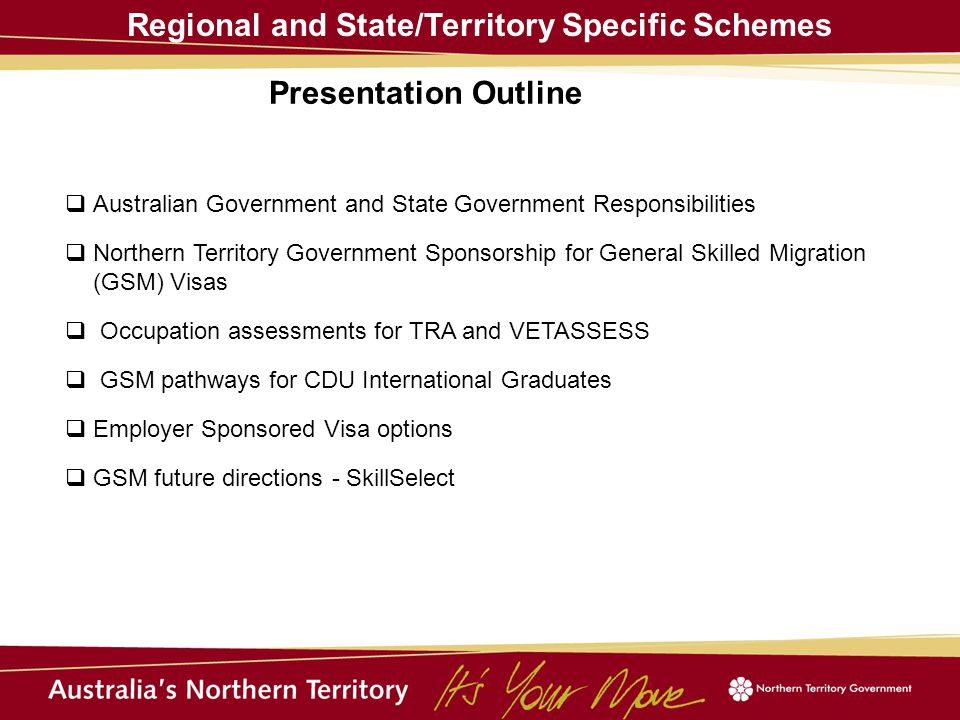 Regional and State/Territory Specific Schemes  Australian Government and State Government Responsibilities  Northern Territory Government Sponsorship for General Skilled Migration (GSM) Visas  Occupation assessments for TRA and VETASSESS  GSM pathways for CDU International Graduates  Employer Sponsored Visa options  GSM future directions - SkillSelect Presentation Outline