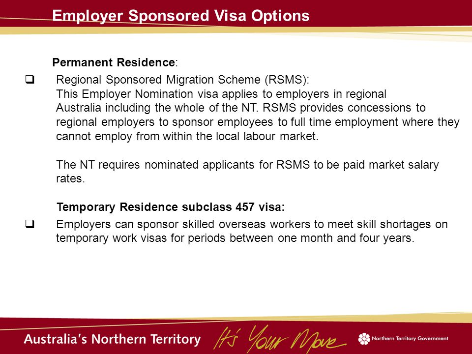 Employer Sponsored Visa Options Permanent Residence:  Regional Sponsored Migration Scheme (RSMS): This Employer Nomination visa applies to employers in regional Australia including the whole of the NT.
