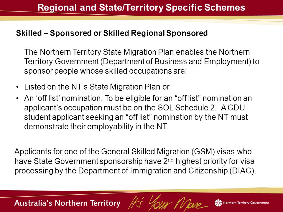 Regional and State/Territory Specific Schemes Skilled – Sponsored or Skilled Regional Sponsored The Northern Territory State Migration Plan enables the Northern Territory Government (Department of Business and Employment) to sponsor people whose skilled occupations are: Listed on the NT's State Migration Plan or An 'off list' nomination.