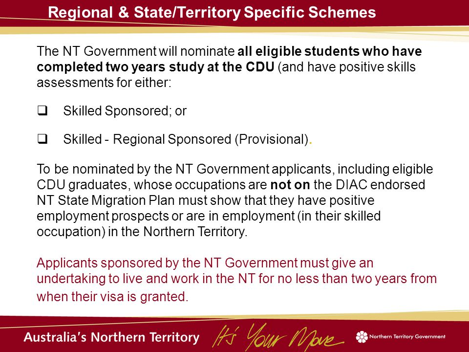 Regional & State/Territory Specific Schemes The NT Government will nominate all eligible students who have completed two years study at the CDU (and have positive skills assessments for either:  Skilled Sponsored; or  Skilled - Regional Sponsored (Provisional).