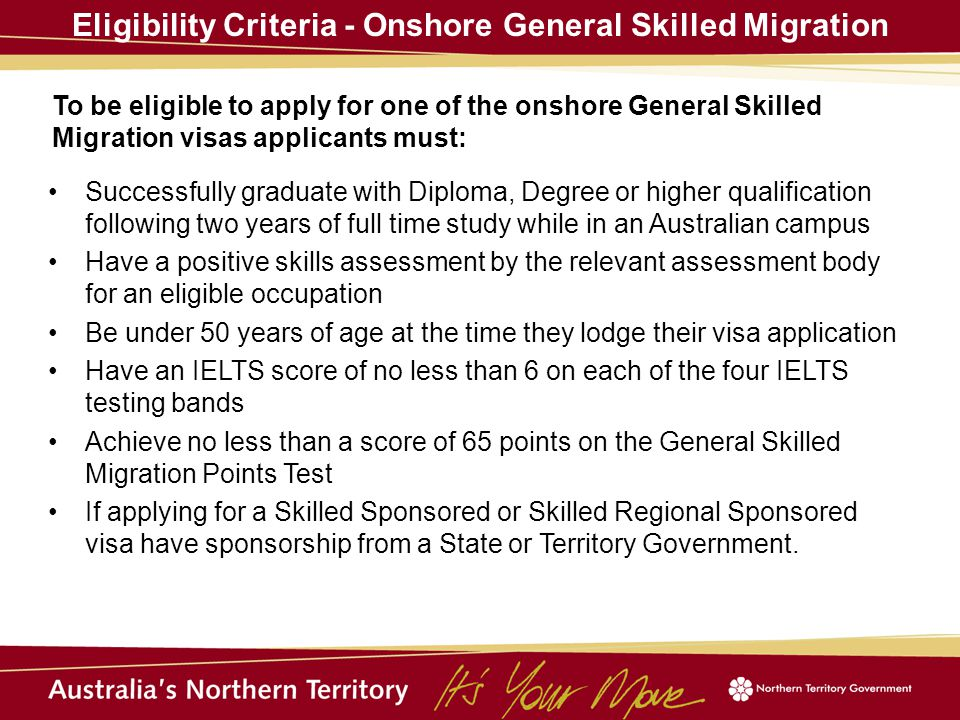 Eligibility Criteria - Onshore General Skilled Migration To be eligible to apply for one of the onshore General Skilled Migration visas applicants must: Successfully graduate with Diploma, Degree or higher qualification following two years of full time study while in an Australian campus Have a positive skills assessment by the relevant assessment body for an eligible occupation Be under 50 years of age at the time they lodge their visa application Have an IELTS score of no less than 6 on each of the four IELTS testing bands Achieve no less than a score of 65 points on the General Skilled Migration Points Test If applying for a Skilled Sponsored or Skilled Regional Sponsored visa have sponsorship from a State or Territory Government.