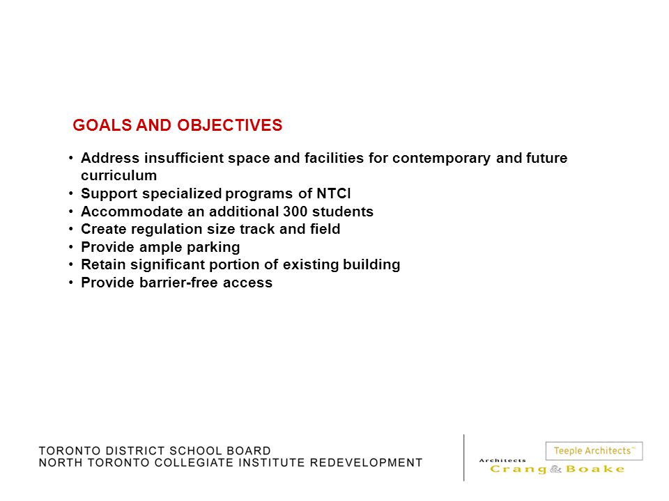 GOALS AND OBJECTIVES Address insufficient space and facilities for contemporary and future curriculum Support specialized programs of NTCI Accommodate an additional 300 students Create regulation size track and field Provide ample parking Retain significant portion of existing building Provide barrier-free access