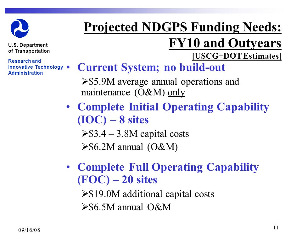 09/16/08 11 Projected NDGPS Funding Needs: FY10 and Outyears [USCG+DOT Estimates] Current System; no build-out  $5.9M average annual operations and maintenance (O&M) only Complete Initial Operating Capability (IOC) – 8 sites  $3.4 – 3.8M capital costs  $6.2M annual (O&M) Complete Full Operating Capability (FOC) – 20 sites  $19.0M additional capital costs  $6.5M annual O&M U.S.