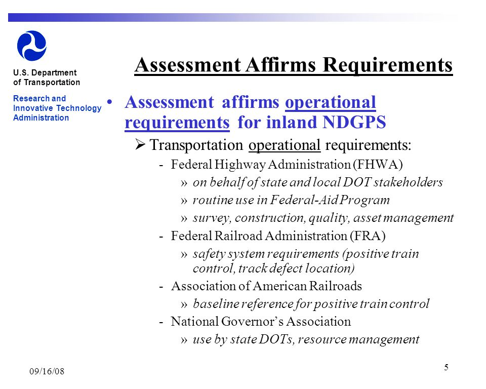 09/16/08 5 Assessment Affirms Requirements Assessment affirms operational requirements for inland NDGPS  Transportation operational requirements: ­Federal Highway Administration (FHWA) »on behalf of state and local DOT stakeholders »routine use in Federal-Aid Program »survey, construction, quality, asset management ­Federal Railroad Administration (FRA) »safety system requirements (positive train control, track defect location) ­Association of American Railroads »baseline reference for positive train control ­National Governor's Association »use by state DOTs, resource management U.S.