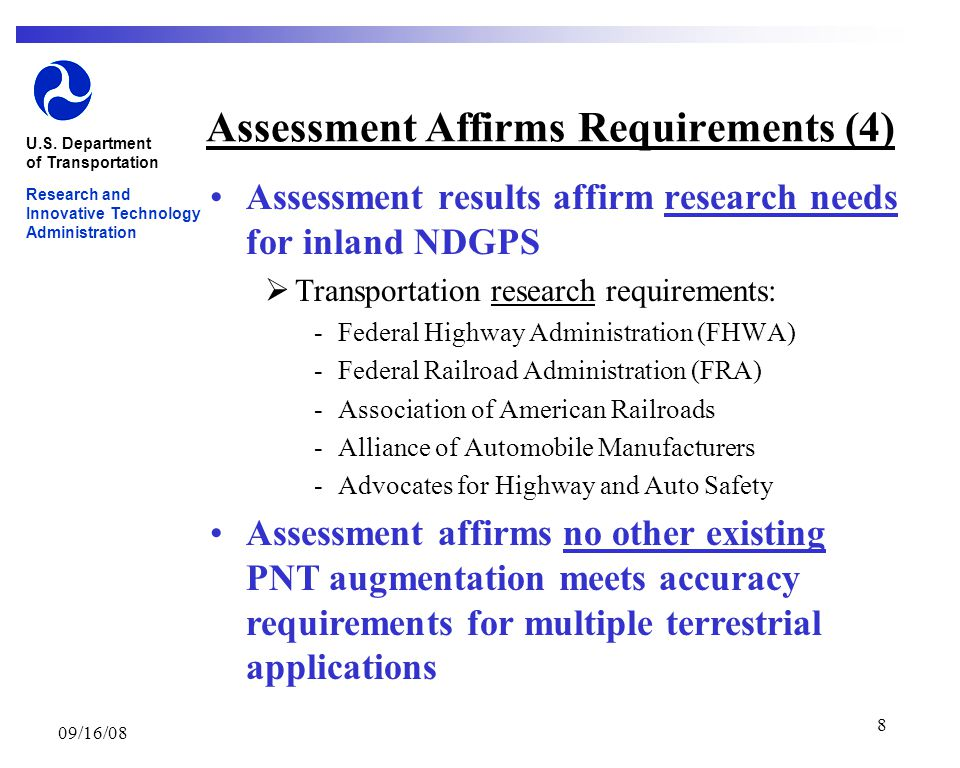 09/16/08 8 Assessment Affirms Requirements (4) Assessment results affirm research needs for inland NDGPS  Transportation research requirements: ­Federal Highway Administration (FHWA) ­Federal Railroad Administration (FRA) ­Association of American Railroads ­Alliance of Automobile Manufacturers ­Advocates for Highway and Auto Safety U.S.