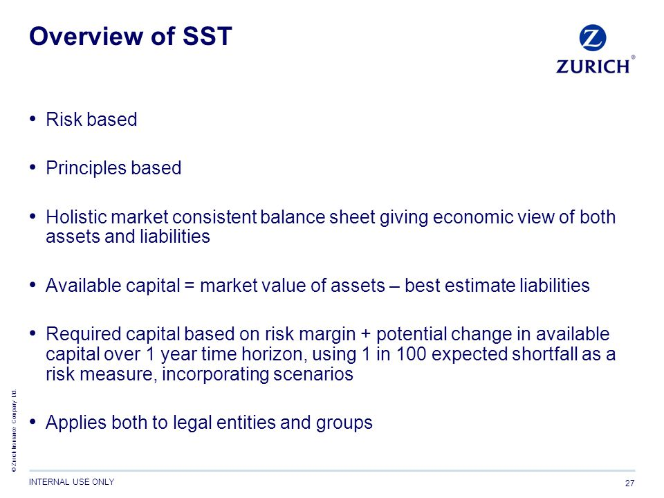 © Zurich Insurance Company Ltd. INTERNAL USE ONLY 27 Overview of SST Risk based Principles based Holistic market consistent balance sheet giving econo