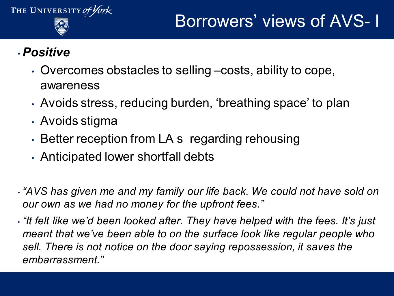 Borrowers' views of AVS- I Positive Overcomes obstacles to selling –costs, ability to cope, awareness Avoids stress, reducing burden, 'breathing space' to plan Avoids stigma Better reception from LA s regarding rehousing Anticipated lower shortfall debts AVS has given me and my family our life back.
