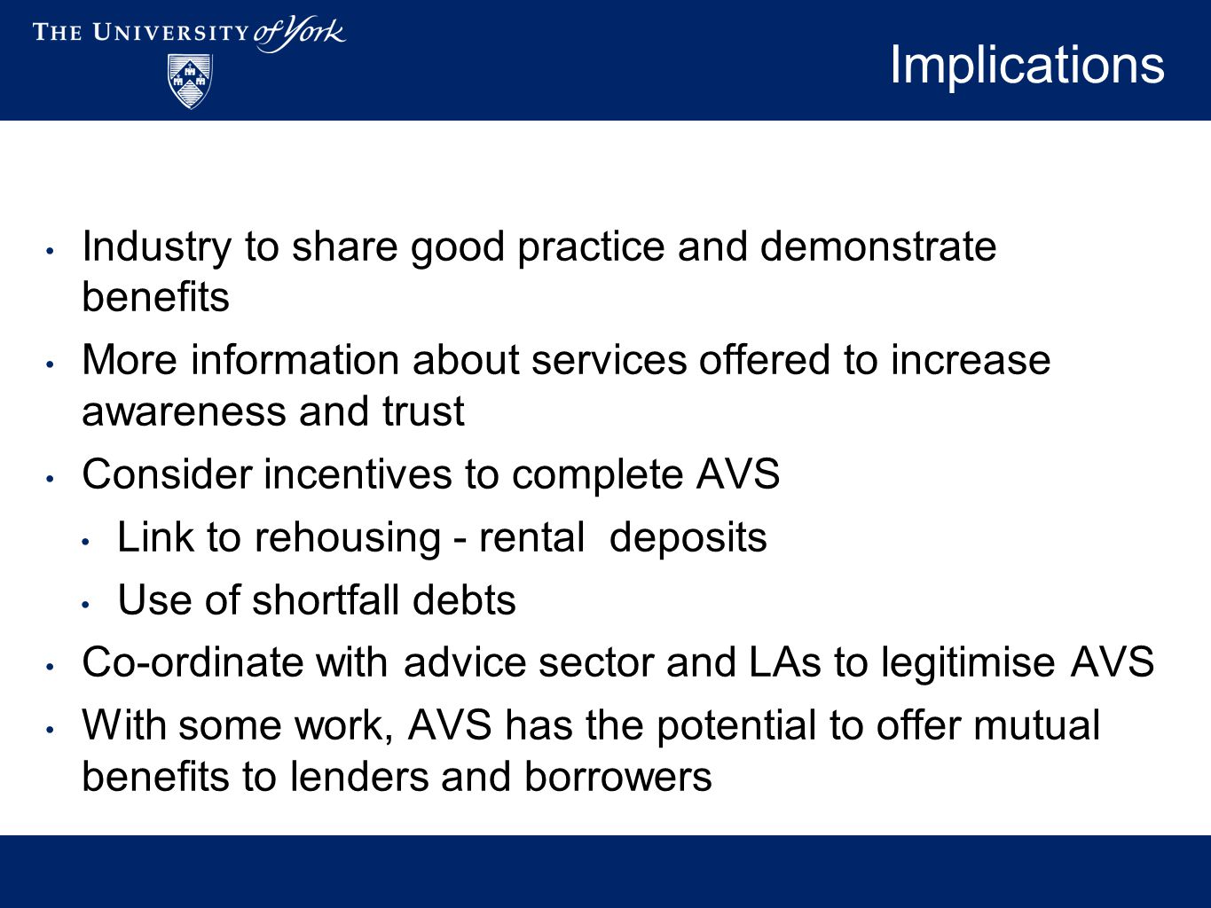 Implications Industry to share good practice and demonstrate benefits More information about services offered to increase awareness and trust Consider incentives to complete AVS Link to rehousing - rental deposits Use of shortfall debts Co-ordinate with advice sector and LAs to legitimise AVS With some work, AVS has the potential to offer mutual benefits to lenders and borrowers