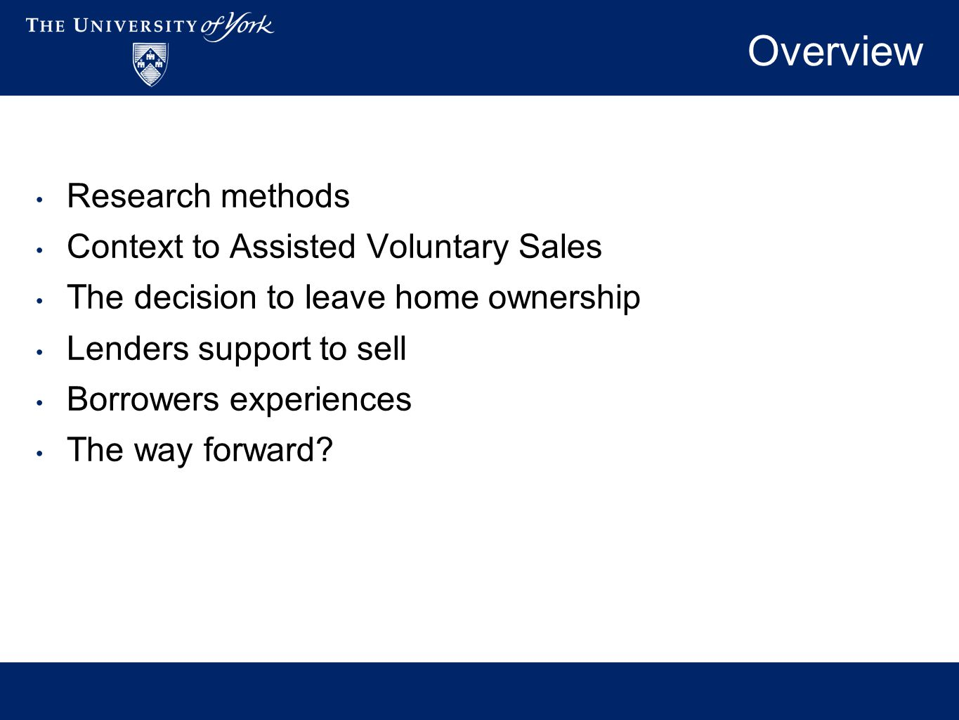 Overview Research methods Context to Assisted Voluntary Sales The decision to leave home ownership Lenders support to sell Borrowers experiences The way forward?