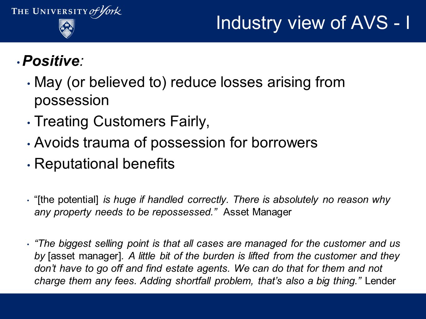 Industry view of AVS - I Positive: May (or believed to) reduce losses arising from possession Treating Customers Fairly, Avoids trauma of possession for borrowers Reputational benefits [the potential] is huge if handled correctly.