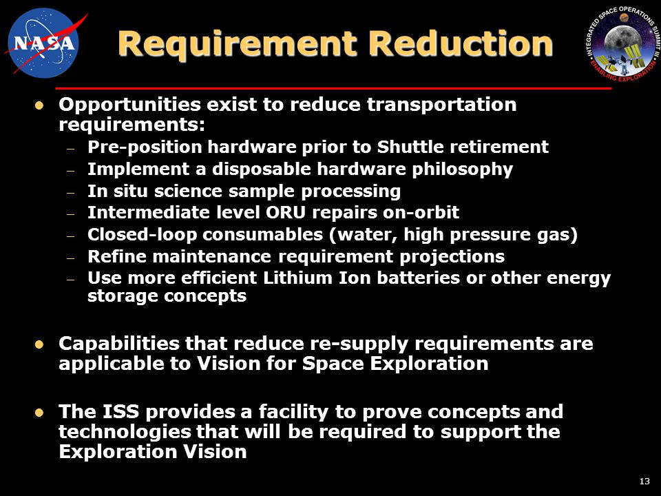 13 Requirement Reduction Opportunities exist to reduce transportation requirements: – Pre-position hardware prior to Shuttle retirement – Implement a disposable hardware philosophy – In situ science sample processing – Intermediate level ORU repairs on-orbit – Closed-loop consumables (water, high pressure gas) – Refine maintenance requirement projections – Use more efficient Lithium Ion batteries or other energy storage concepts Capabilities that reduce re-supply requirements are applicable to Vision for Space Exploration The ISS provides a facility to prove concepts and technologies that will be required to support the Exploration Vision