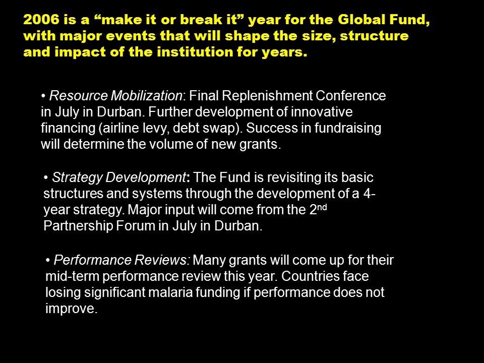 NY-070626.001/020419VtsimSL001 6 2006 is a make it or break it year for the Global Fund, with major events that will shape the size, structure and impact of the institution for years.
