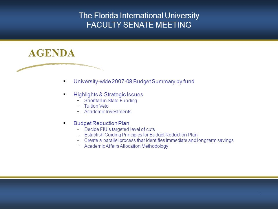 10 AGENDA The Florida International University FACULTY SENATE MEETING  University-wide 2007-08 Budget Summary by fund  Highlights & Strategic Issues  Shortfall in State Funding  Tuition Veto  Academic Investments  Budget Reduction Plan  Decide FIU's targeted level of cuts  Establish Guiding Principles for Budget Reduction Plan  Create a parallel process that identifies immediate and long term savings  Academic Affairs Allocation Methodology