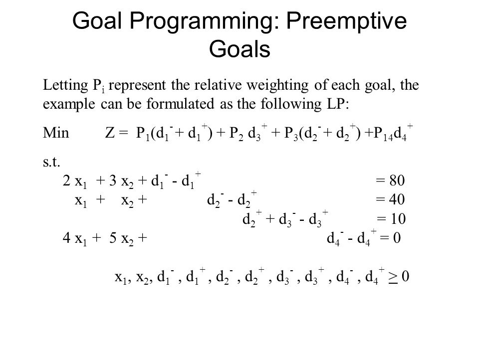 Goal Programming: Preemptive Goals Letting P i represent the relative weighting of each goal, the example can be formulated as the following LP: Min Z = P 1 (d 1 - + d 1 + ) + P 2 d 3 + + P 3 (d 2 - + d 2 + ) +P 14 d 4 + s.t.