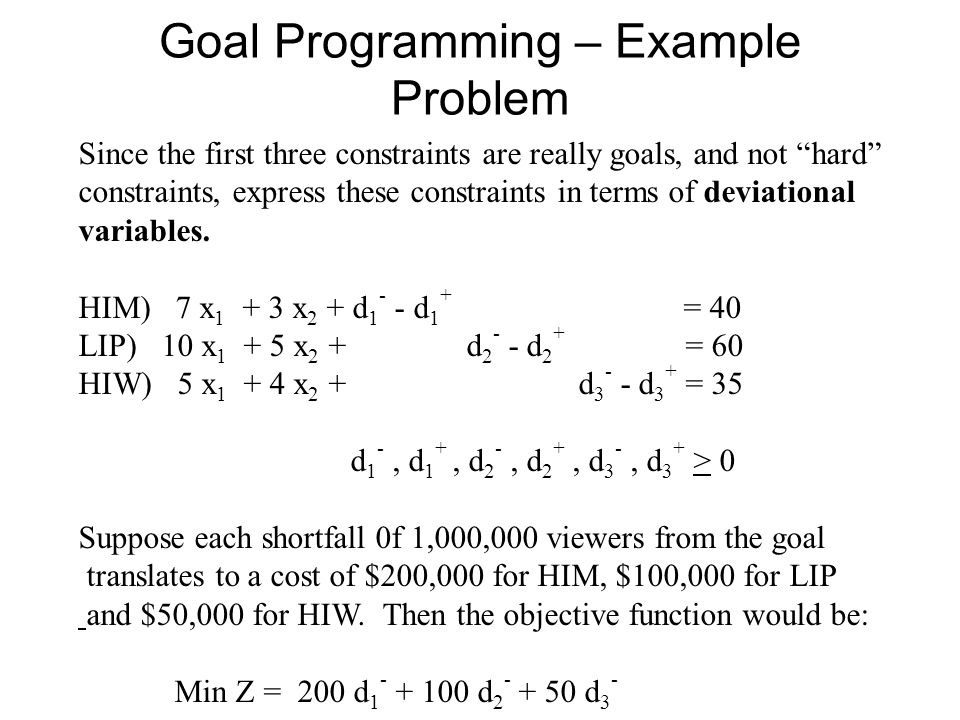 Goal Programming – Example Problem Since the first three constraints are really goals, and not hard constraints, express these constraints in terms of deviational variables.