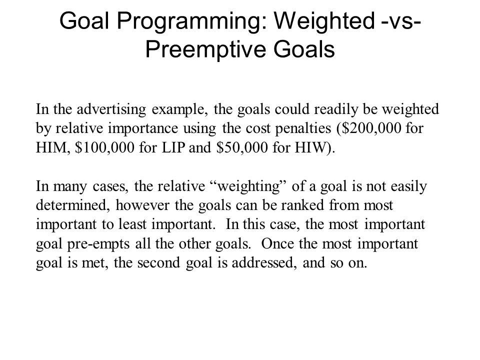 Goal Programming: Weighted -vs- Preemptive Goals In the advertising example, the goals could readily be weighted by relative importance using the cost penalties ($200,000 for HIM, $100,000 for LIP and $50,000 for HIW).
