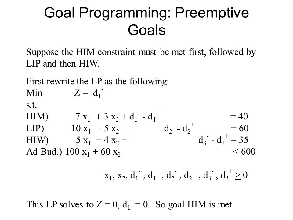 Goal Programming: Preemptive Goals Suppose the HIM constraint must be met first, followed by LIP and then HIW.