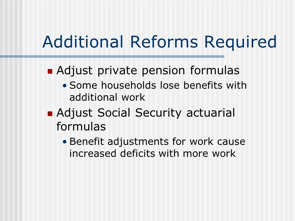 Additional Reforms Required Adjust private pension formulas Some households lose benefits with additional work Adjust Social Security actuarial formul
