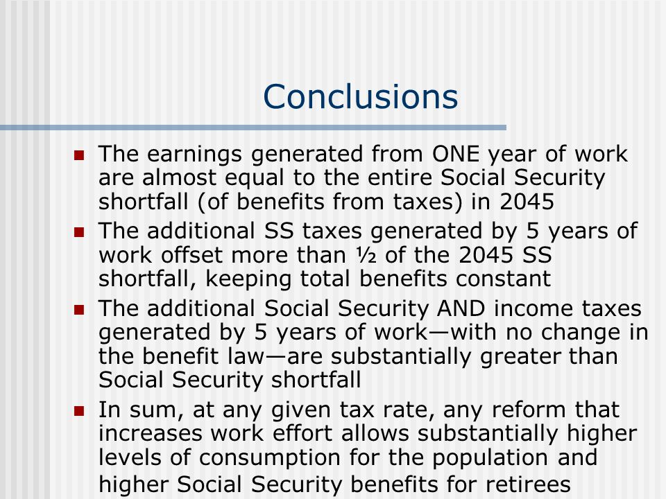 Conclusions The earnings generated from ONE year of work are almost equal to the entire Social Security shortfall (of benefits from taxes) in 2045 The